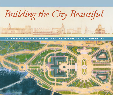 Building the City Beautiful: The Benjamin Franklin Parkway and the Philadelphia Museum of Art (Revised Edition)